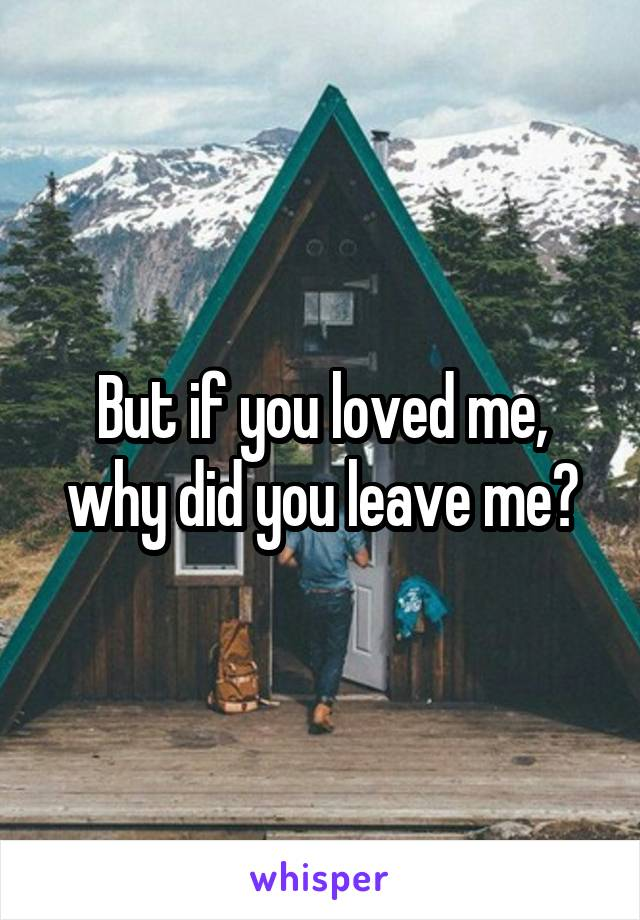 But if you loved me, why did you leave me?