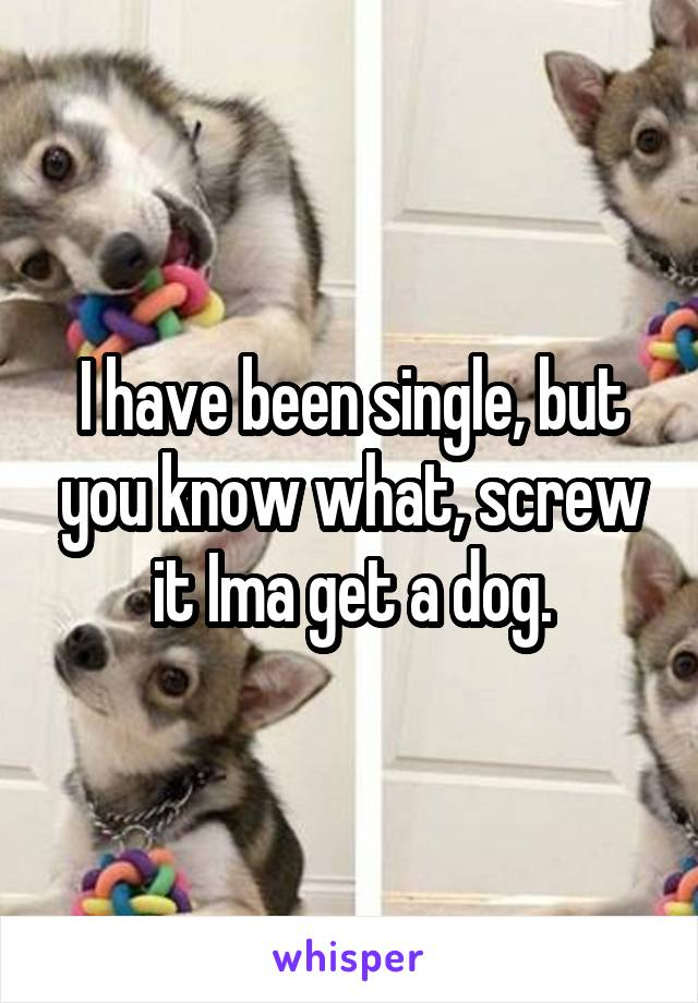 I have been single, but you know what, screw it Ima get a dog.
