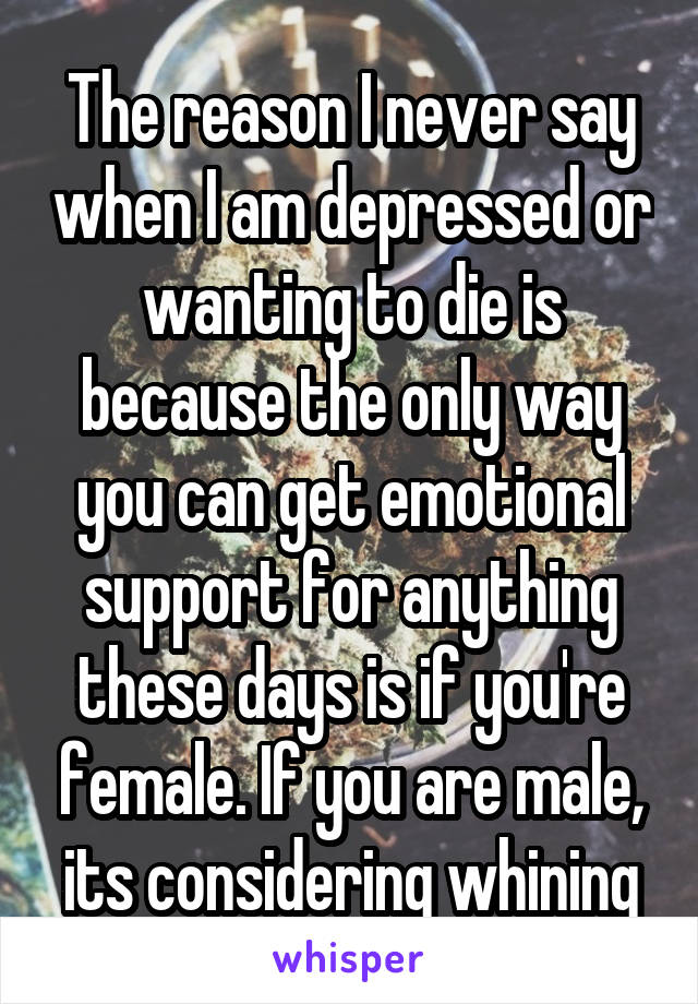 The reason I never say when I am depressed or wanting to die is because the only way you can get emotional support for anything these days is if you're female. If you are male, its considering whining
