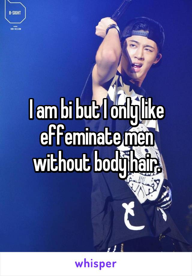 I am bi but I only like effeminate men without body hair.