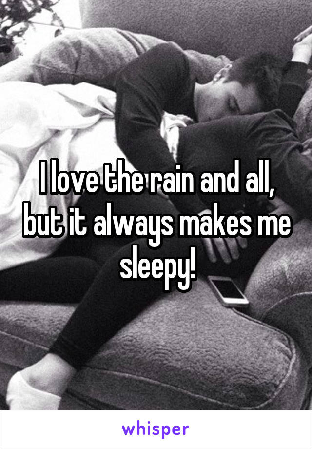 I love the rain and all, but it always makes me sleepy!