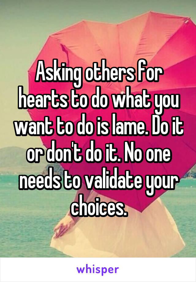 Asking others for hearts to do what you want to do is lame. Do it or don't do it. No one needs to validate your choices.