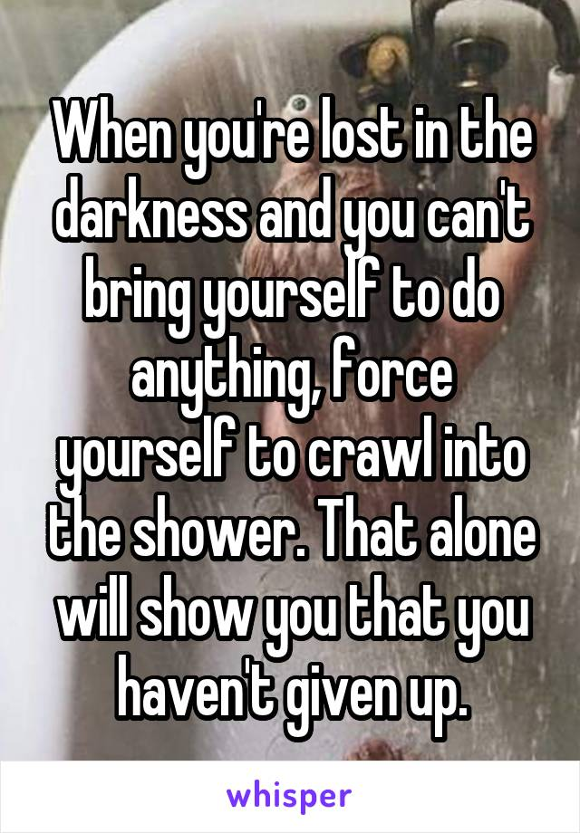 When you're lost in the darkness and you can't bring yourself to do anything, force yourself to crawl into the shower. That alone will show you that you haven't given up.