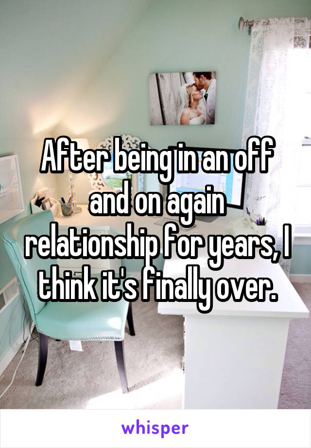After being in an off and on again relationship for years, I think it's finally over.