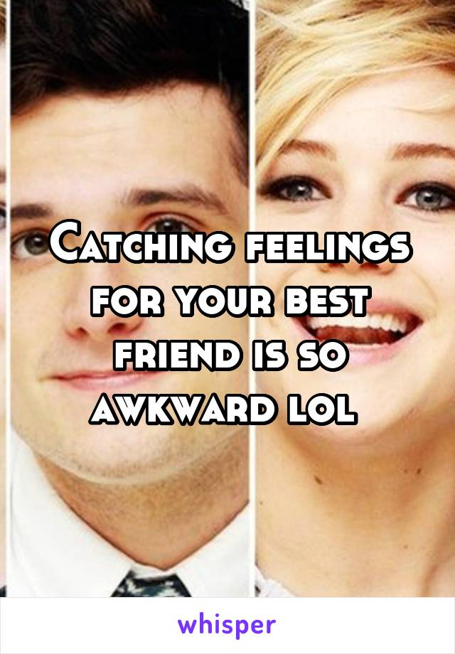 Catching feelings for your best friend is so awkward lol