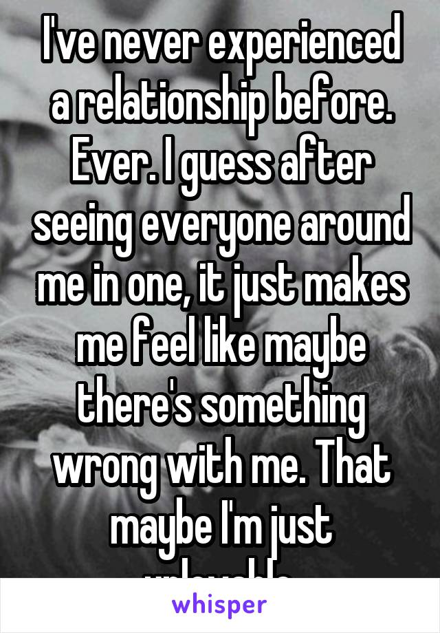 I've never experienced a relationship before. Ever. I guess after seeing everyone around me in one, it just makes me feel like maybe there's something wrong with me. That maybe I'm just unlovable.