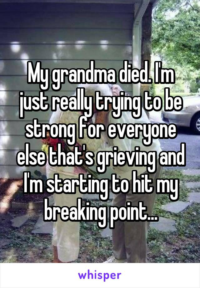 My grandma died. I'm just really trying to be strong for everyone else that's grieving and I'm starting to hit my breaking point...