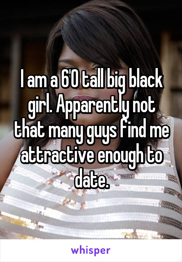 I am a 6'0 tall big black girl. Apparently not that many guys find me attractive enough to date.