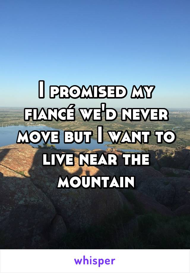 I promised my fiancé we'd never move but I want to live near the mountain