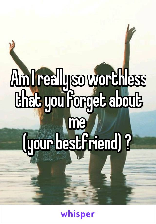 Am I really so worthless that you forget about me  (your bestfriend) ?
