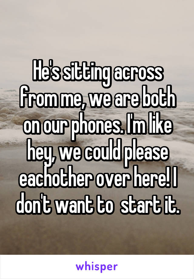 He's sitting across from me, we are both on our phones. I'm like hey, we could please eachother over here! I don't want to  start it.