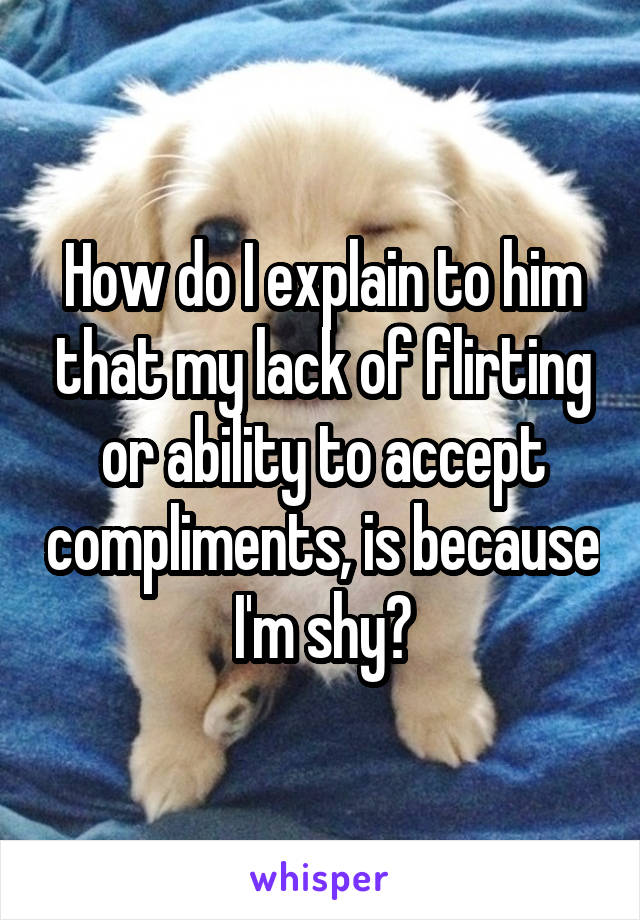 How do I explain to him that my lack of flirting or ability to accept compliments, is because I'm shy?