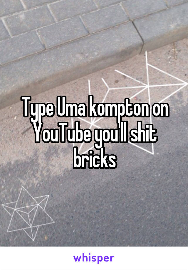 Type Uma kompton on YouTube you'll shit bricks