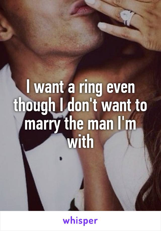 I want a ring even though I don't want to marry the man I'm with