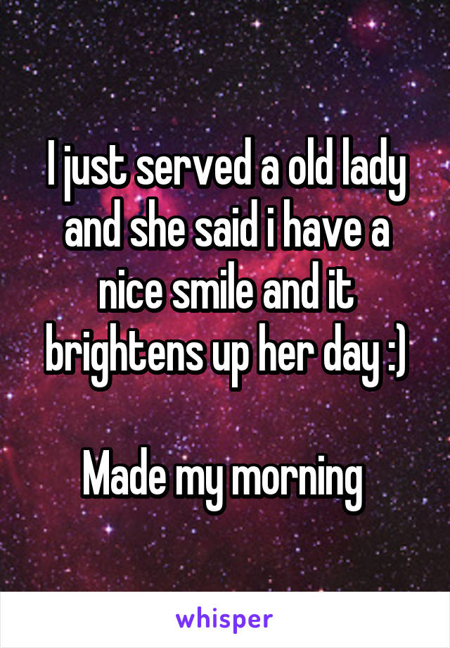 I just served a old lady and she said i have a nice smile and it brightens up her day :)  Made my morning