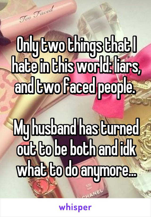 Only two things that I hate in this world: liars, and two faced people.   My husband has turned out to be both and idk what to do anymore...