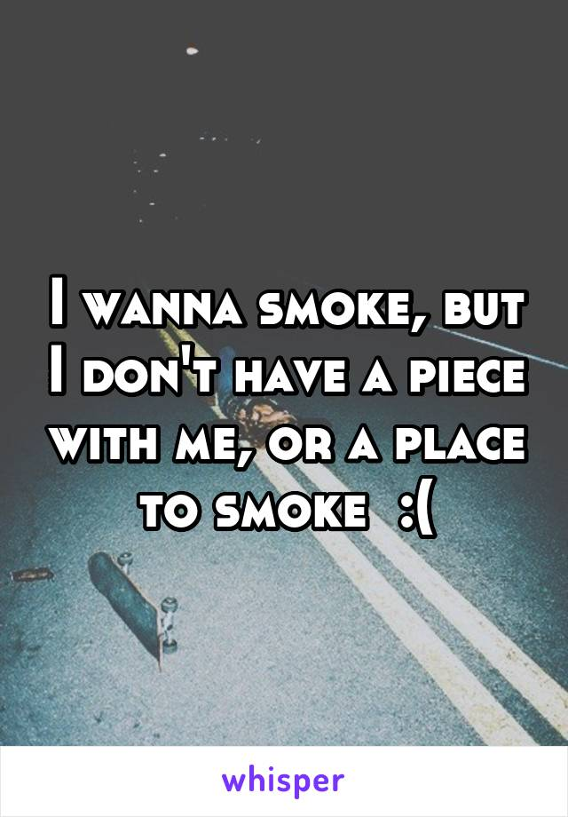 I wanna smoke, but I don't have a piece with me, or a place to smoke  :(
