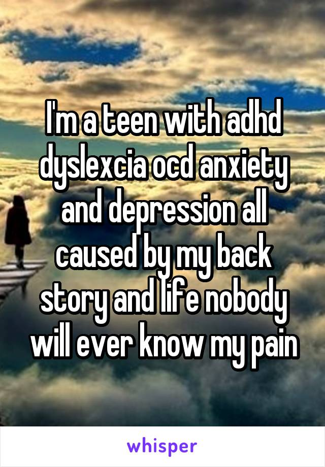I'm a teen with adhd dyslexcia ocd anxiety and depression all caused by my back story and life nobody will ever know my pain