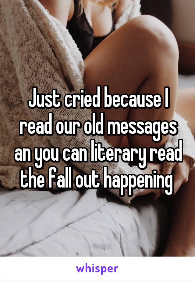 Just cried because I read our old messages an you can literary read the fall out happening
