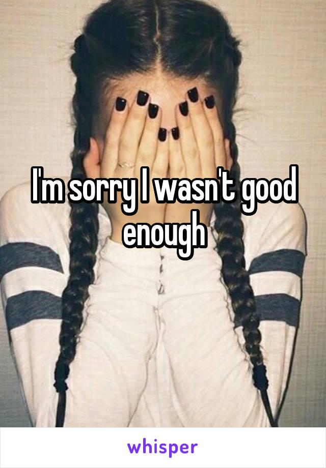 I'm sorry I wasn't good enough