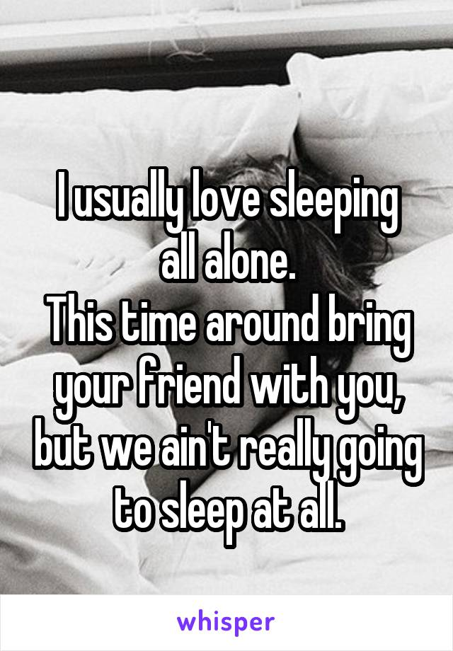 I usually love sleeping all alone. This time around bring your friend with you, but we ain't really going to sleep at all.