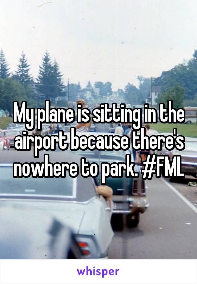 My plane is sitting in the airport because there's nowhere to park. #FML