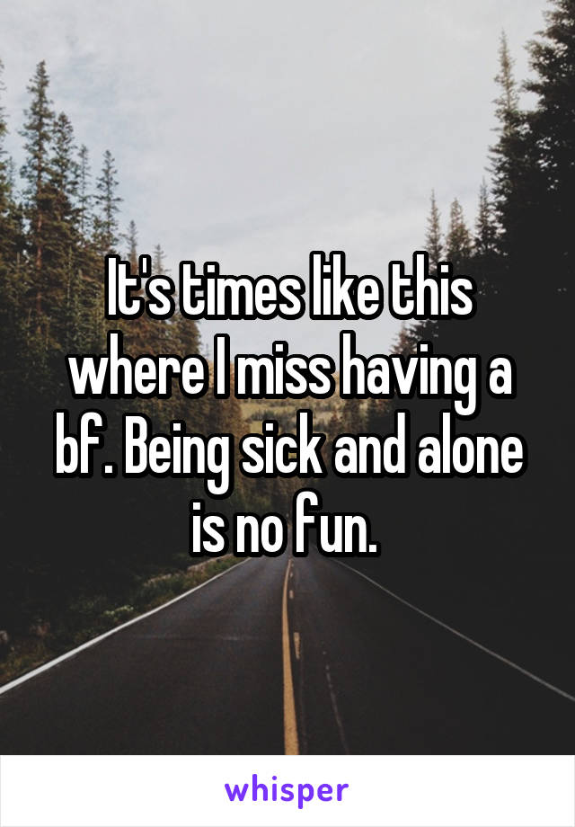 It's times like this where I miss having a bf. Being sick and alone is no fun.