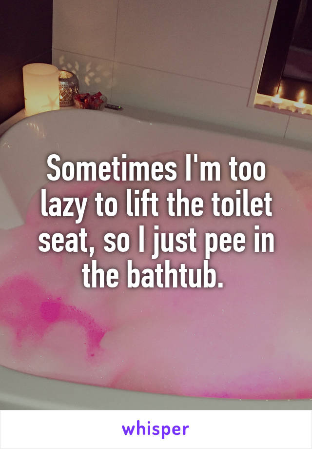 Sometimes I'm too lazy to lift the toilet seat, so I just pee in the bathtub.
