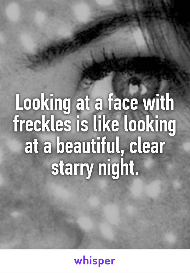 Looking at a face with freckles is like looking at a beautiful, clear starry night.