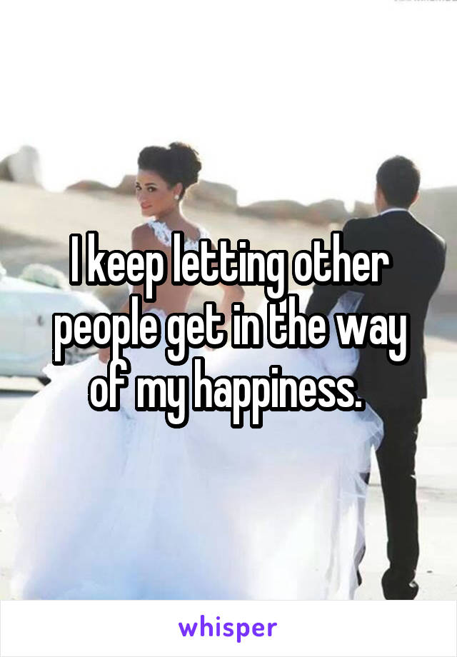 I keep letting other people get in the way of my happiness.