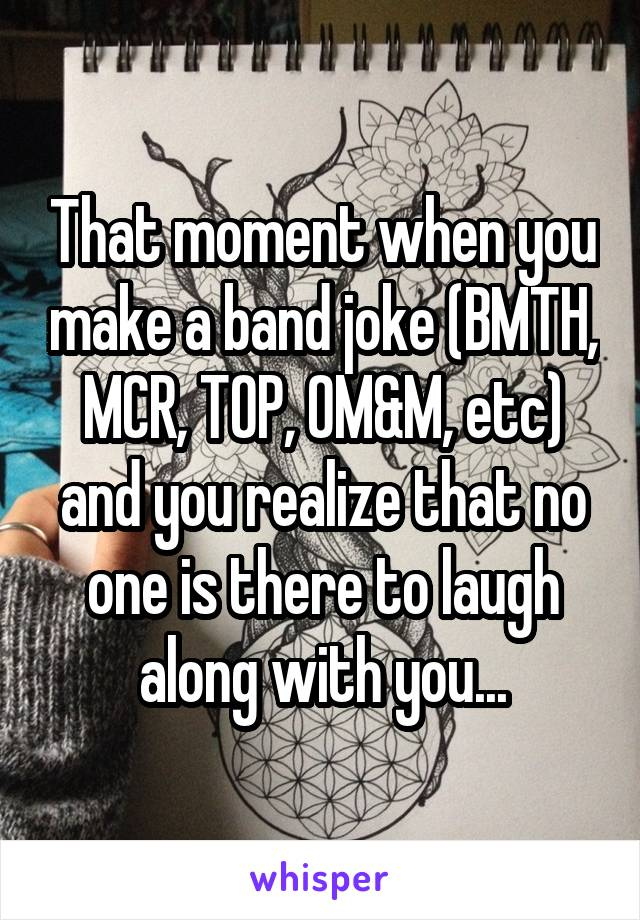 That moment when you make a band joke (BMTH, MCR, TOP, OM&M, etc) and you realize that no one is there to laugh along with you...