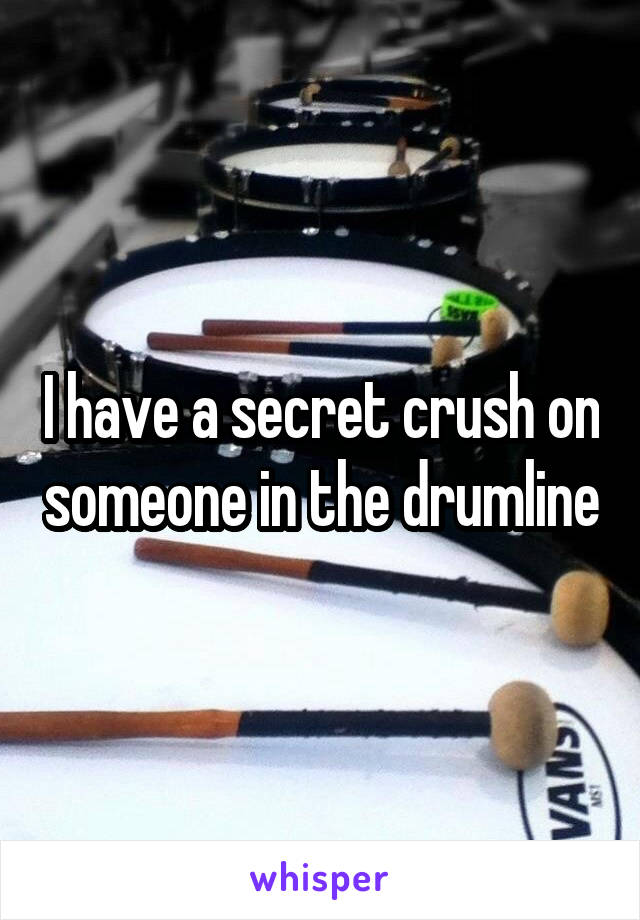 I have a secret crush on someone in the drumline