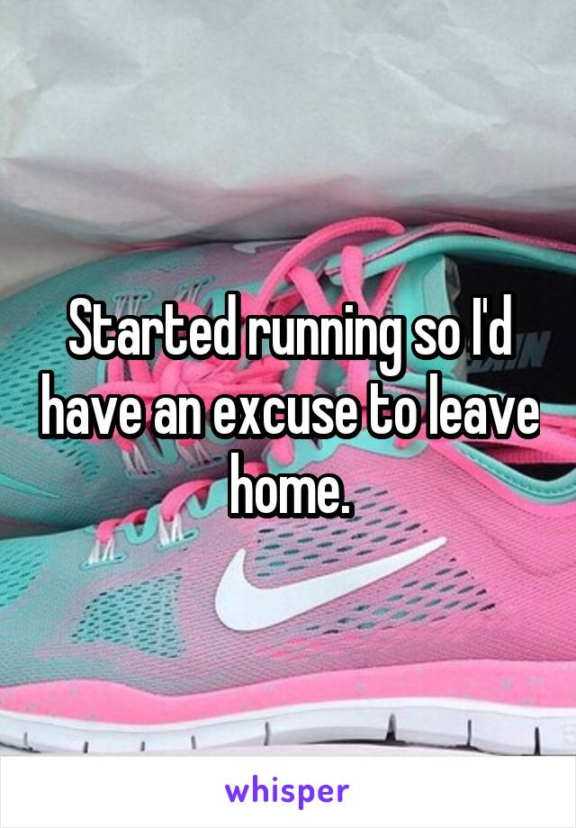 Started running so I'd have an excuse to leave home.