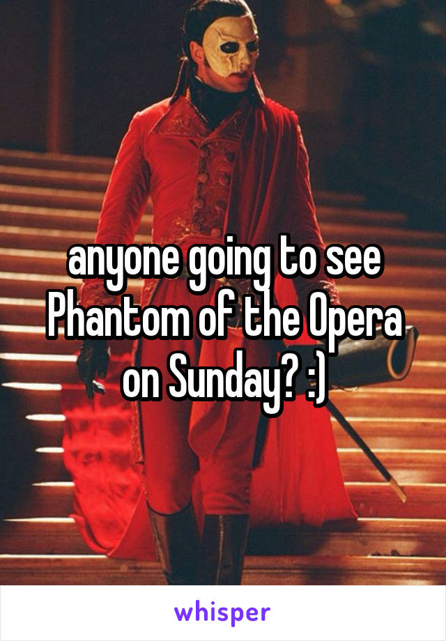 anyone going to see Phantom of the Opera on Sunday? :)