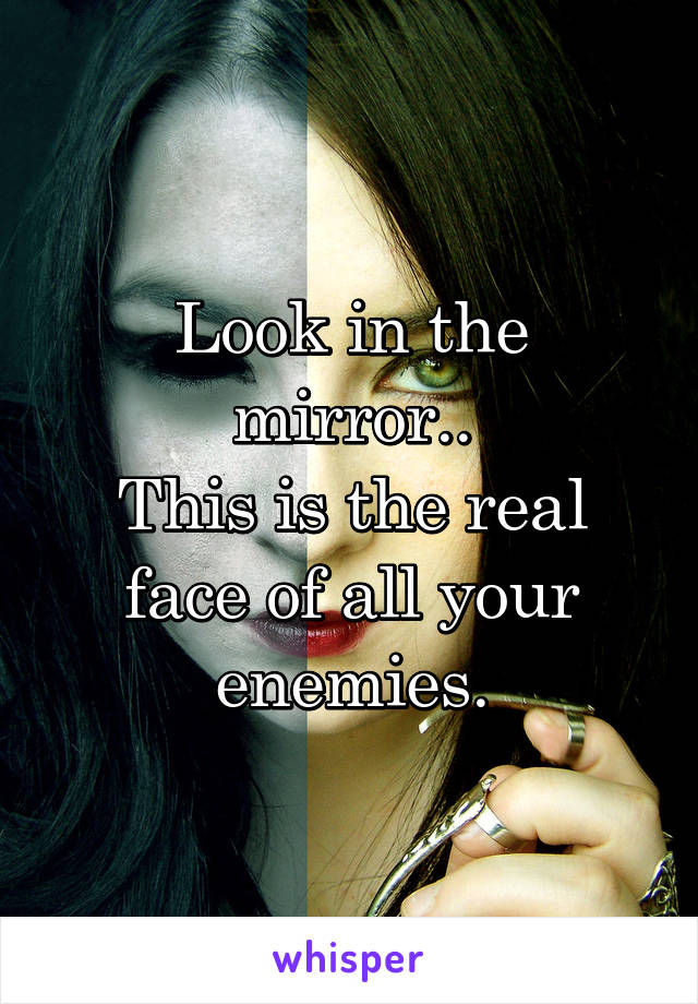 Look in the mirror.. This is the real face of all your enemies.
