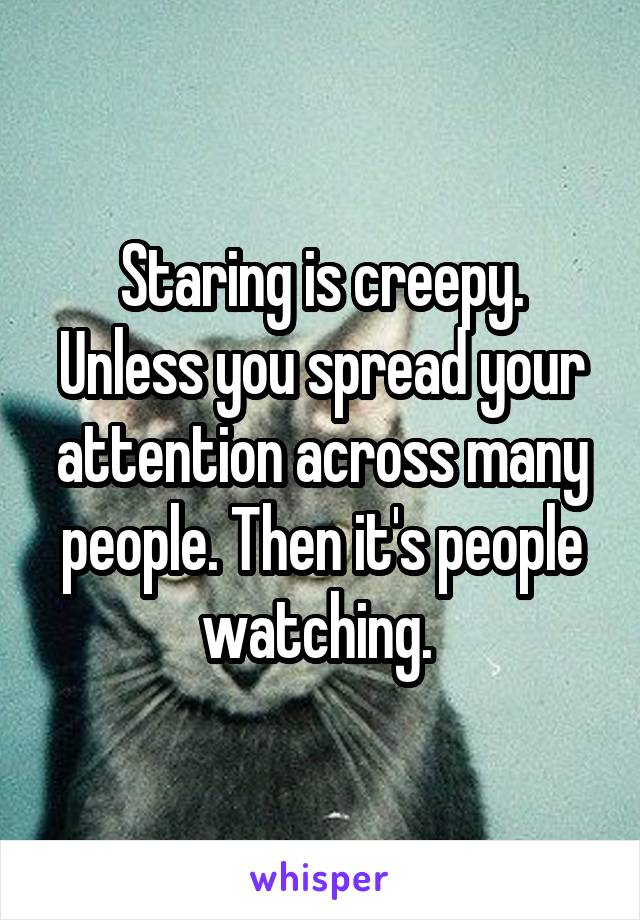 Staring is creepy. Unless you spread your attention across many people. Then it's people watching.