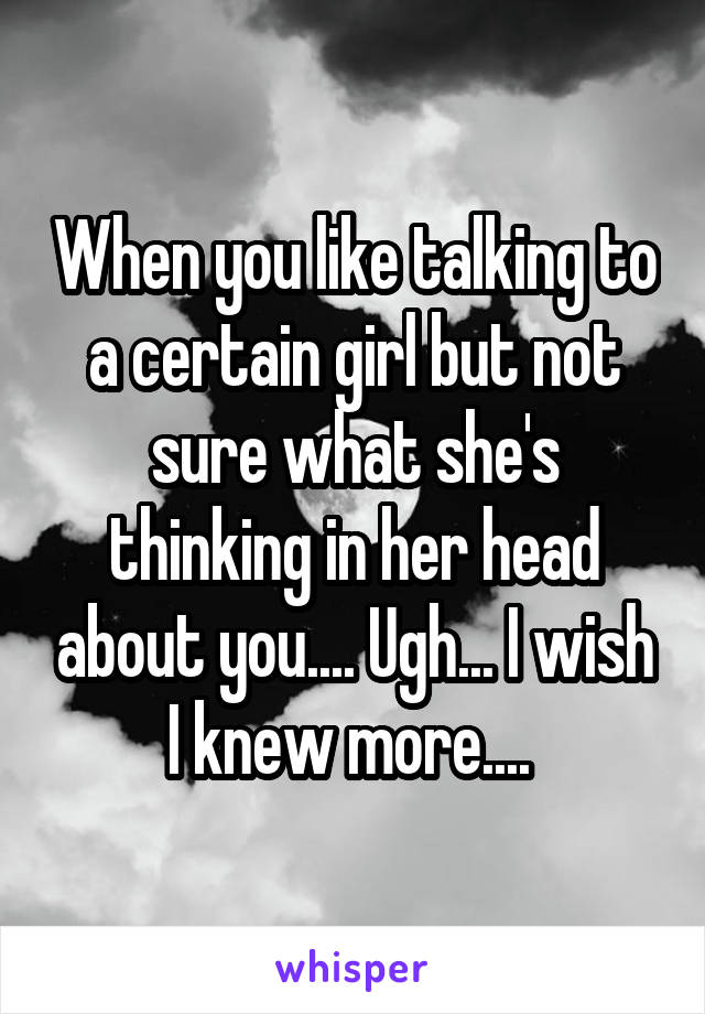 When you like talking to a certain girl but not sure what she's thinking in her head about you.... Ugh... I wish I knew more....