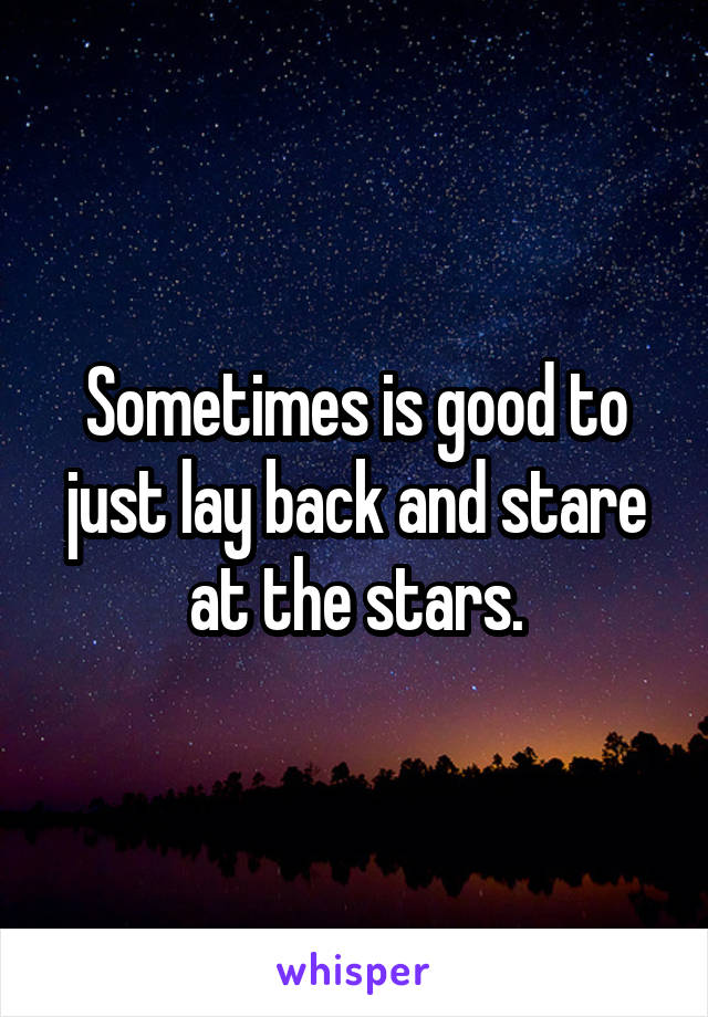 Sometimes is good to just lay back and stare at the stars.