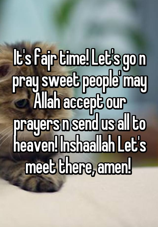 It's fajr time! Let's go n pray sweet people' may Allah accept our