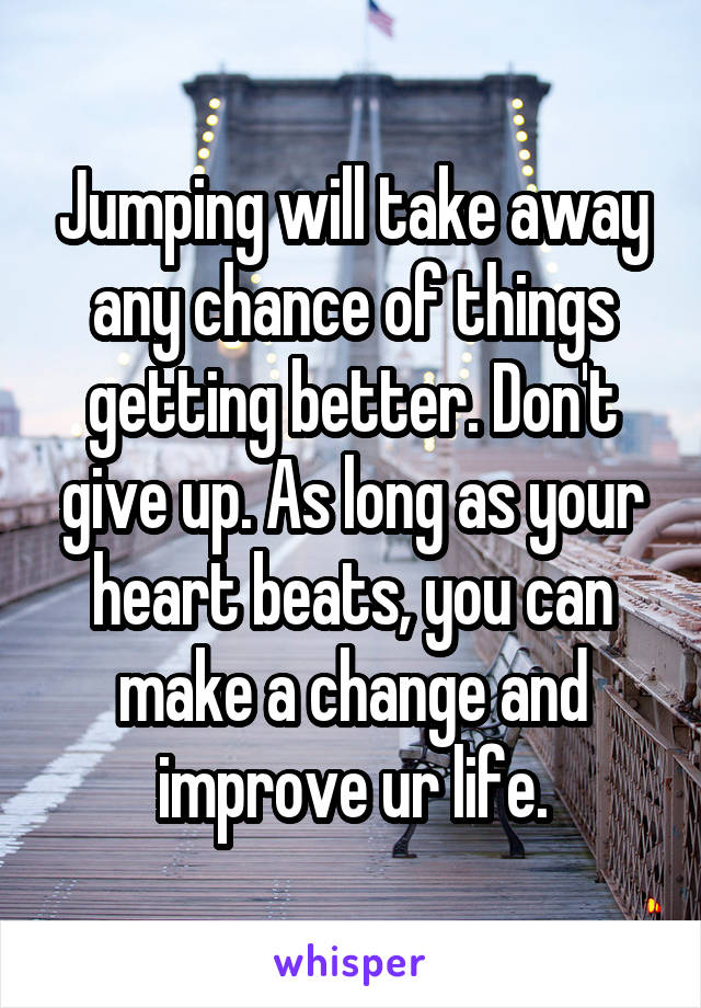 Jumping will take away any chance of things getting better. Don't give up. As long as your heart beats, you can make a change and improve ur life.