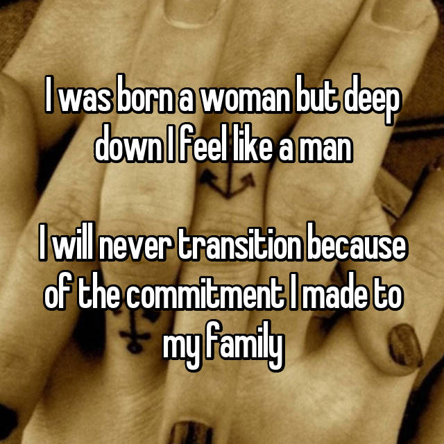 I was born a woman but deep down I feel like a man  I will never transition because of the commitment I made to my family
