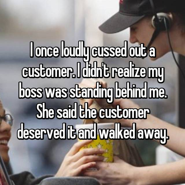 I once loudly cussed out a customer. I didn't realize my boss was standing behind me. She said the customer deserved it and walked away.
