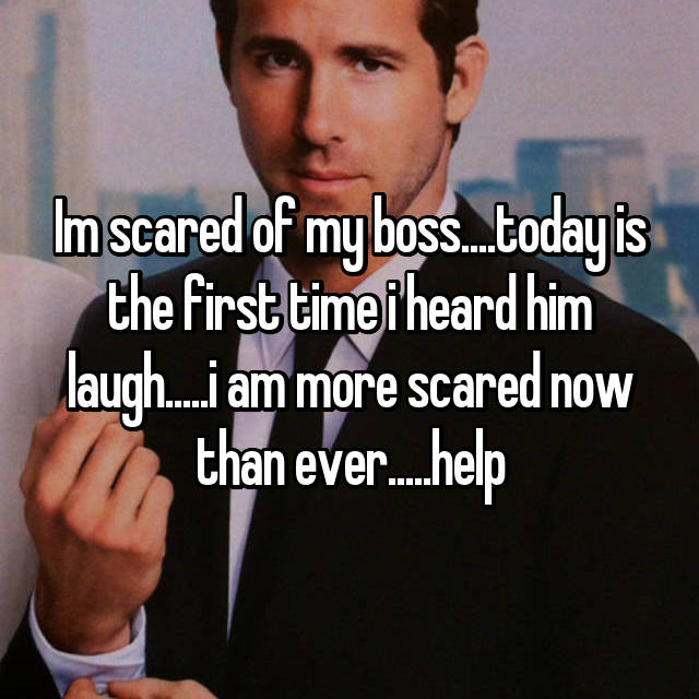 Im scared of my boss....today is the first time i heard him laugh.....i am more scared now than ever.....help