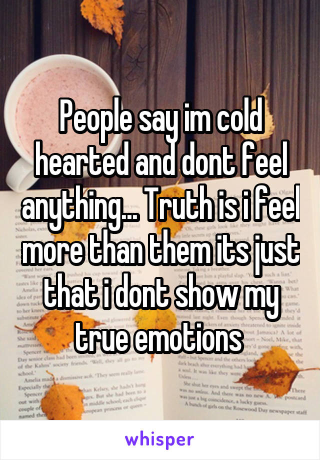 People say im cold hearted and dont feel anything... Truth is i feel more than them its just that i dont show my true emotions