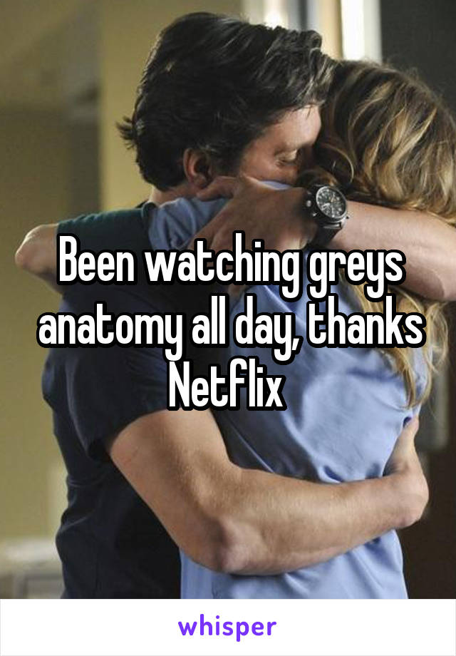 Been watching greys anatomy all day, thanks Netflix
