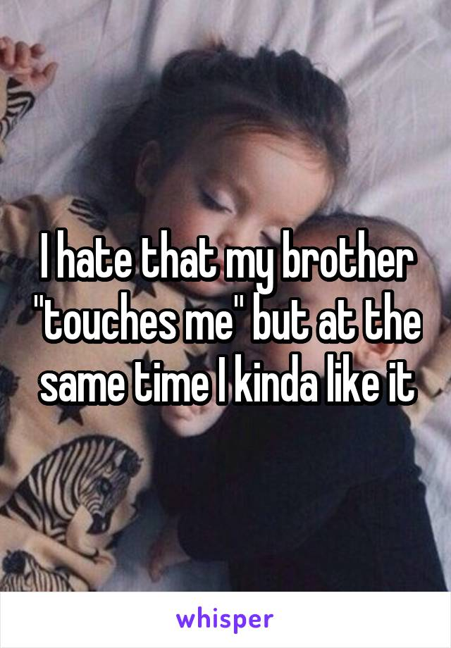 """I hate that my brother """"touches me"""" but at the same time I kinda like it"""