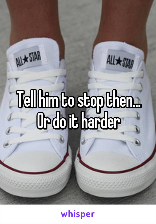 Tell him to stop then... Or do it harder