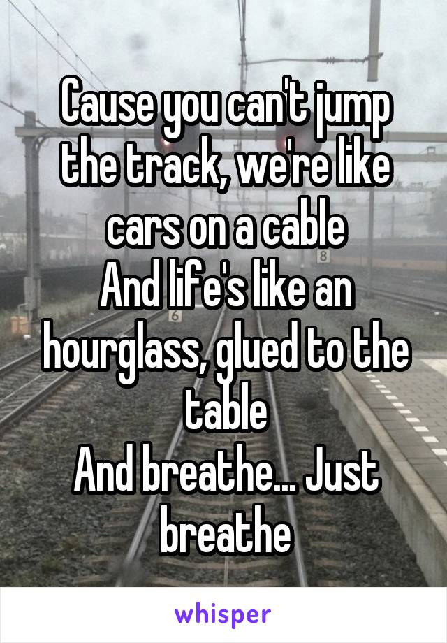 Cause you can't jump the track, we're like cars on a cable And life's like an hourglass, glued to the table And breathe... Just breathe