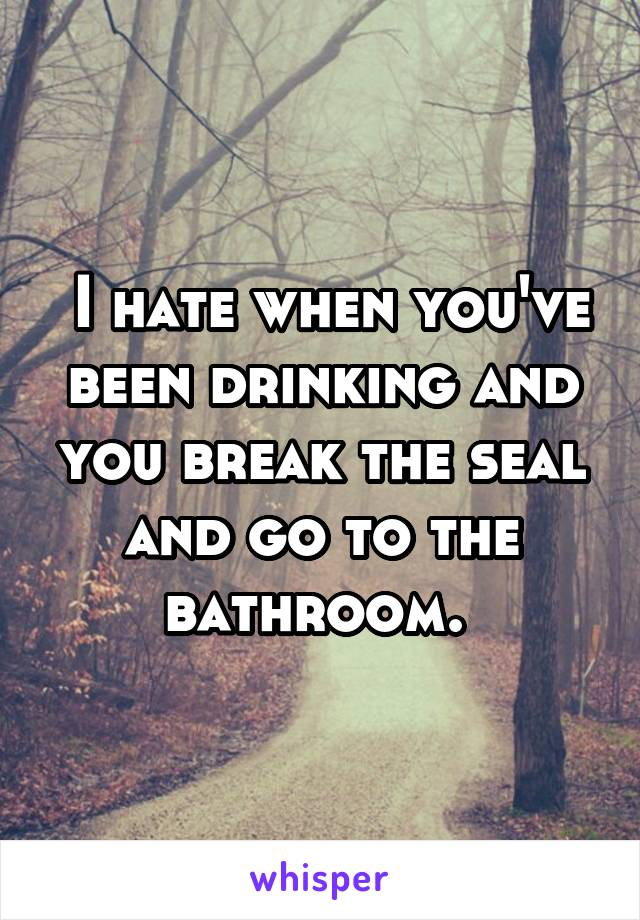 I hate when you've been drinking and you break the seal and go to the bathroom.