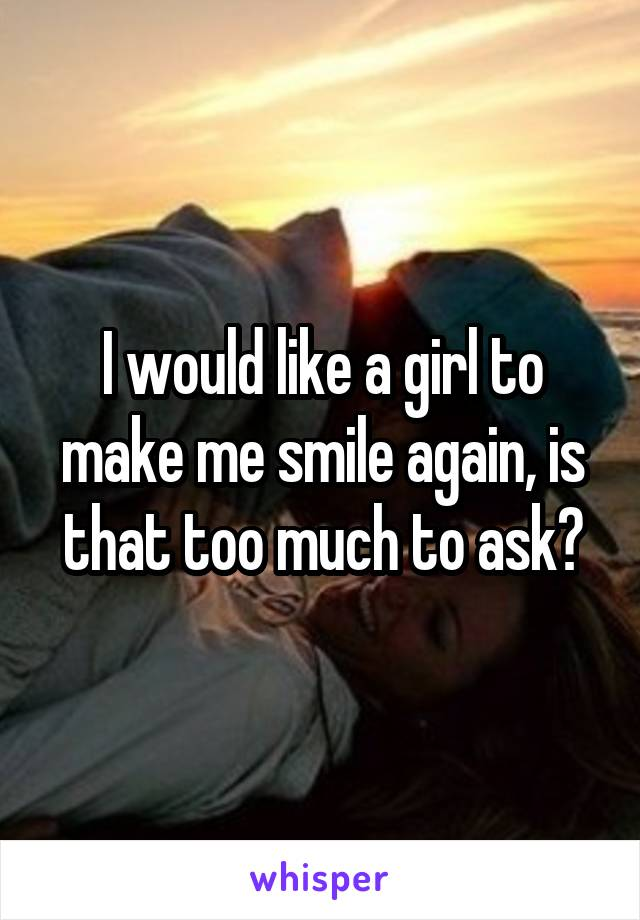 I would like a girl to make me smile again, is that too much to ask?